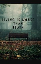 Living is worse then death. by optimisticjoy12