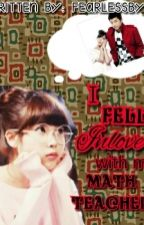 I FELL INLOVE WITH MY MATH TEACHER (COMPLETED) by FearlessByun