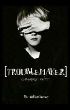 TROUBLEMAKER ; Complete ✔ by Kaichaa26