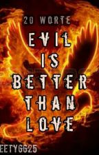 Evil is better than Love - 20 Worte by Sweety6625