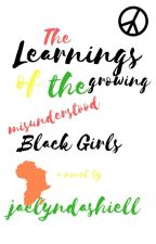The Learnings of the Growing, Misunderstood, Black Girls. by jaelyndashiell