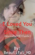 I Loved You Since Then (ImmortalHD Fanfic) by Beautiful_HD