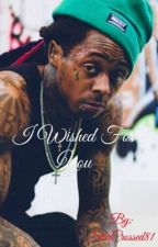 I Wished For You (a Lil Wayne Fanfic: Book 2) by StarCrossed81
