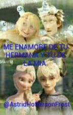 ME ENAMORE DE TU HERMANA Y TU DE LA MIA HICCSTRID Y JELSA  by LeilanyAlvarezFrost