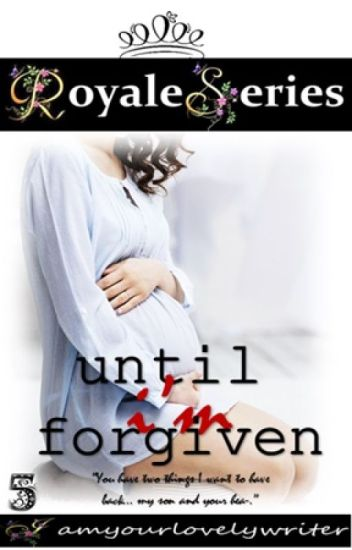 Royale Series 5: UNTIL I'M FORGIVEN (COMPLETED)