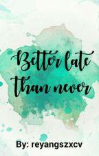 Better Late, Than Never by reyangszxcv
