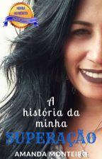 A história da minha Superação (CONCLUÍDO) by AmandaMontc