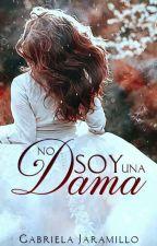 ¡NO SOY UNA DAMA!.... ♡Trilogía: Damas Rebeldes♡. by GabrielaJaramillo16