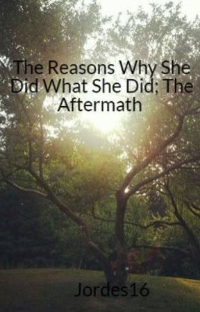 The Reasons Why She Did What She Did; The Aftermath by Jordes16