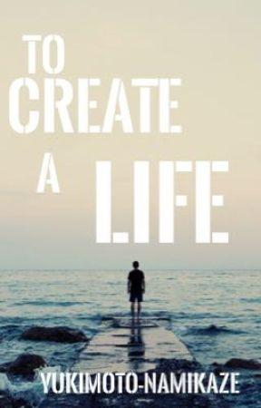 To Create a Life by Yukimoto-Namikaze