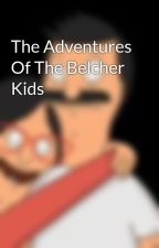 The Adventures Of The Belcher Kids by BobsBurgersStories