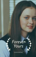 Forever Yours :: Gilmore Girls AU by ginaworksathearts