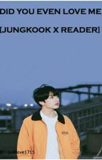 DID YOU EVEN LOVE ME [JUNGKOOK×READER] by justlove1715