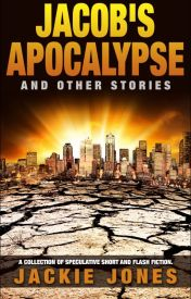 Jacob's Apocalypse and Other Stories (Speculative Short & Flash Fiction) by JackieJonesFiction
