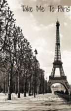 Take Me To Paris {Completed} by _TeachMeHowToWrite_