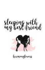 sleeping with my best friend by harmonylovers