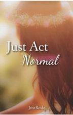 Just Act Normal by JustBosky