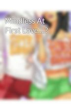 Mindless At First Love....? by MindlessMsPerez