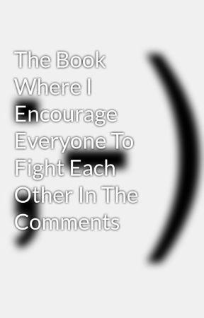 The Book Where I Encourage Everyone To Fight Each Other In The Comments by mothertrump