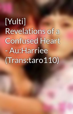 Đọc truyện [Yulti] Revelations of a Confused Heart - Au:Harriee (Trans:taro110)