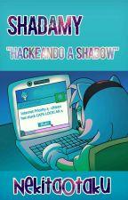 Hackeando A Shadow©[Shadamy] by -NekitaOtaku