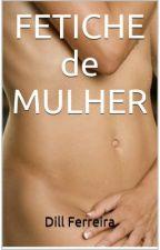 Fetiche de Mulher - Contos Eróticos by Dillferreira