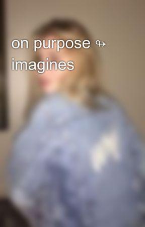 on purpose ↬ imagines by wearecarpenters
