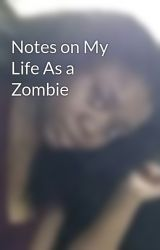 Notes on My Life As a Zombie by MarElle
