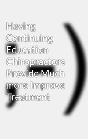 Having Continuing Education Chiropractors Provide Much more Improve Treatment by tim32lyle