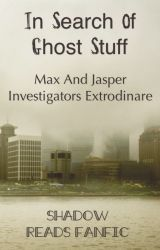 In Search Of Ghost Stuff - Max And Jasper Investigators Extrodinare by ShadowReadsFanfic