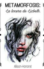 Metamorfosis: La locura de lizbeth  by Allison-Honoret