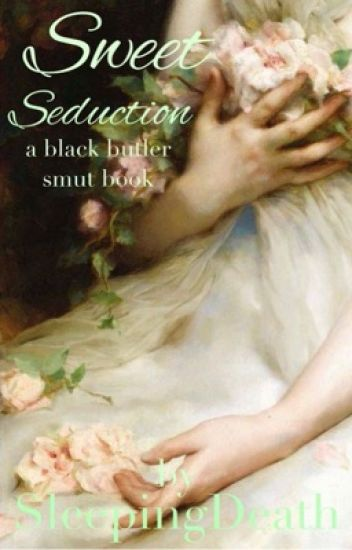 Sweet Seduction~ Black Butler x Reader Lemons - Temporary Haitus