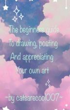 The beginners guide to drawing, posting, and appreciating your own art by catsarecool007