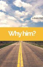 Why Him?  by Lulua12345