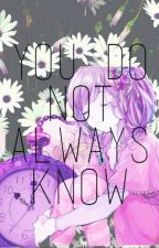 You do not always know by ChaterineEllie