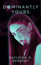 Dominantly Yours (Book 1, Dominantly Yours Series) by CayleighKennedy