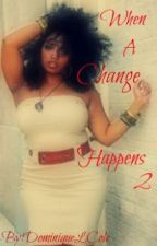 When A Change Happens 2 (Completed) by Dominiquetress