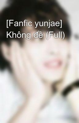 [Fanfic yunjae] Không đề (Full)