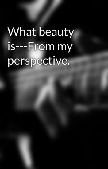 What beauty is---From my perspective.