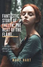 Fantastic story of Evelyn: The heat of the flame. by Mary_Hart