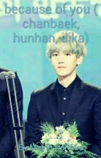 because of you ( chanbaek,  hunhan, dika) complete by MaytharaPhue