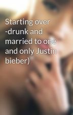 Starting over -drunk and married to one and only Justin bieber) by SwagDoll