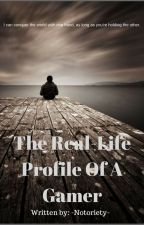 The Real-Life Profile Of A Gamer by -Notoriety-