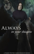 Always In Your Shadow: Calista Snape Volume I (Snape's Daughter) by Arinus_FF
