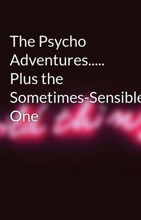 The Psycho Adventures..... Plus the Sometimes-Sensible One by the_golden_empress