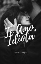 TE AMO, IDIOTA ❤ by RoxiiCampo