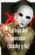 la hija del operador( masky y tu) by Chiita_mejia