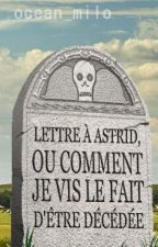 Lettre à Astrid, ou comment je vis le fait d'être décédée. by ocean_milo