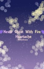 Never Cheat With Fire ; Heartache Book 4 by HootzDrawz