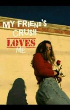 My Friend's Crush Loves Me  by -ItsMaddie02
